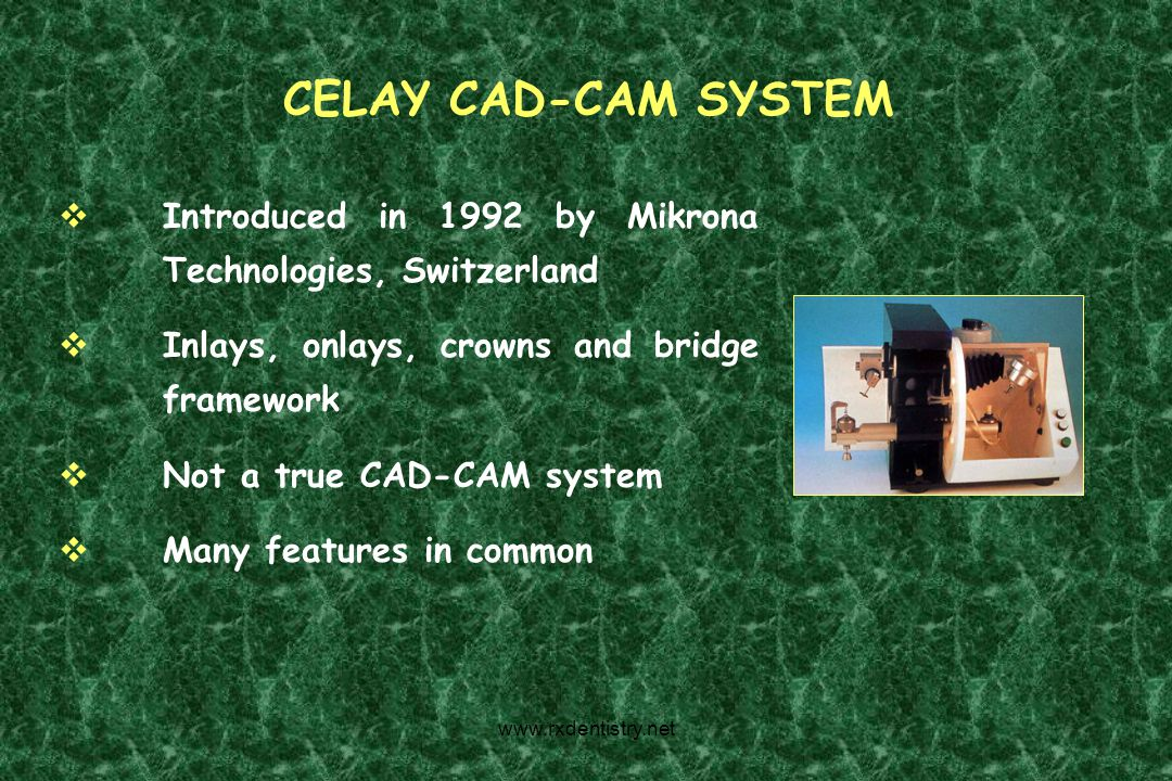 CELAY CAD-CAM SYSTEM Introduced in 1992 by Mikrona Technologies, Switzerland. Inlays, onlays, crowns and bridge framework.