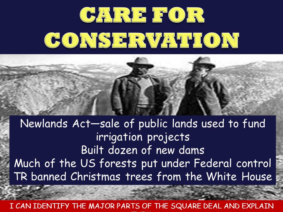 CARE FOR CONSERVATION Newlands Act—sale of public lands used to fund irrigation projects. Built dozen of new dams.