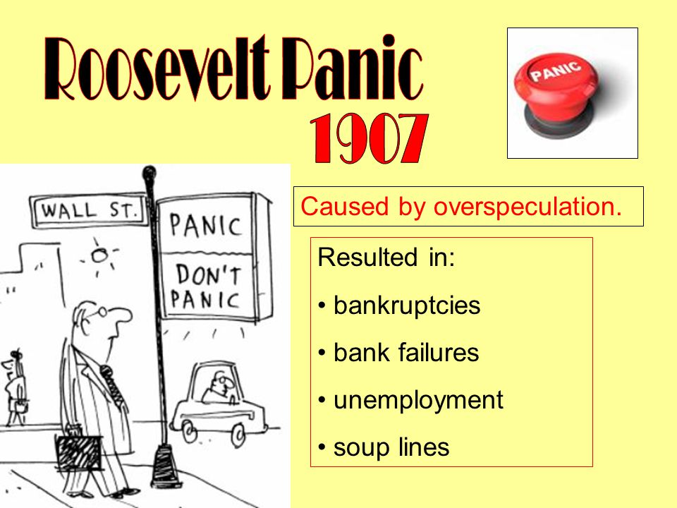 Roosevelt Panic 1907 Caused by overspeculation. Resulted in: