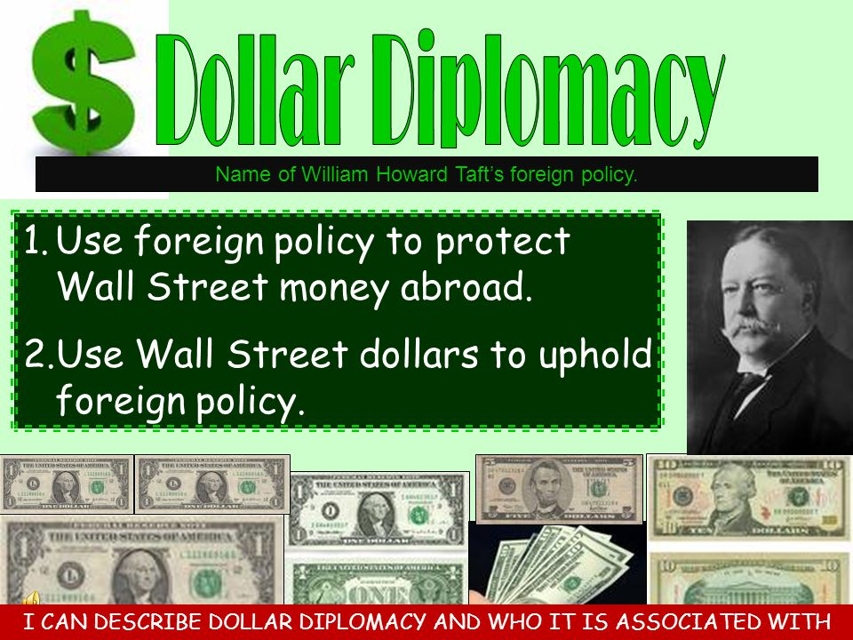 Dollar Diplomacy Name of William Howard Taft's foreign policy. Use foreign policy to protect Wall Street money abroad.