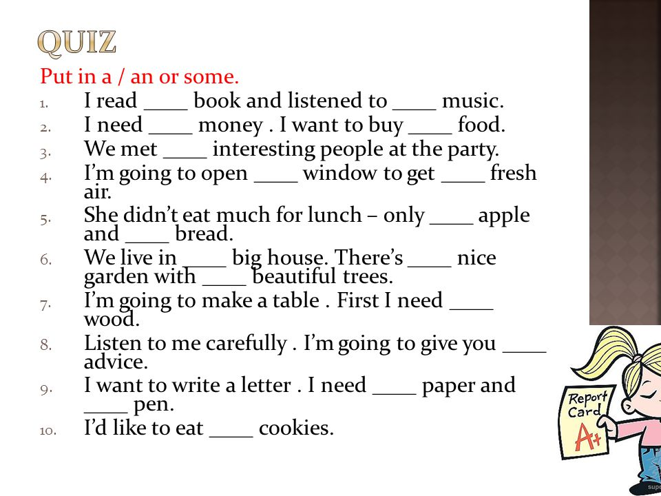 quiz Put in a / an or some. I read ____ book and listened to ____ music. I need ____ money . I want to buy ____ food.