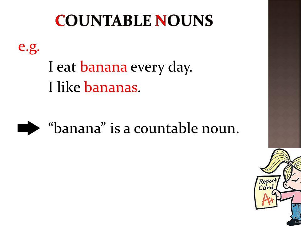 Countable nouns e.g. I eat banana every day. I like bananas.