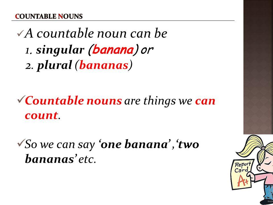 A countable noun can be 1. singular (banana) or 2. plural (bananas)