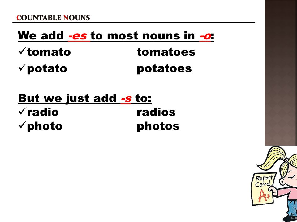 Countable nouns We add -es to most nouns in -o: tomato tomatoes potato potatoes But we just add -s to: radio radios photo photos