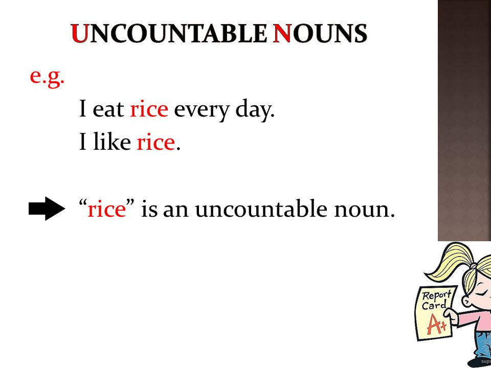 UNCountable nouns e.g. I eat rice every day. I like rice. rice is an uncountable noun.