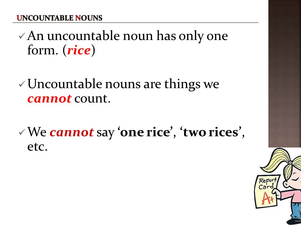 An uncountable noun has only one form. (rice)