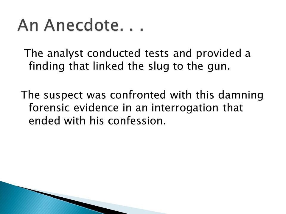 An Anecdote. . . The analyst conducted tests and provided a finding that linked the slug to the gun.