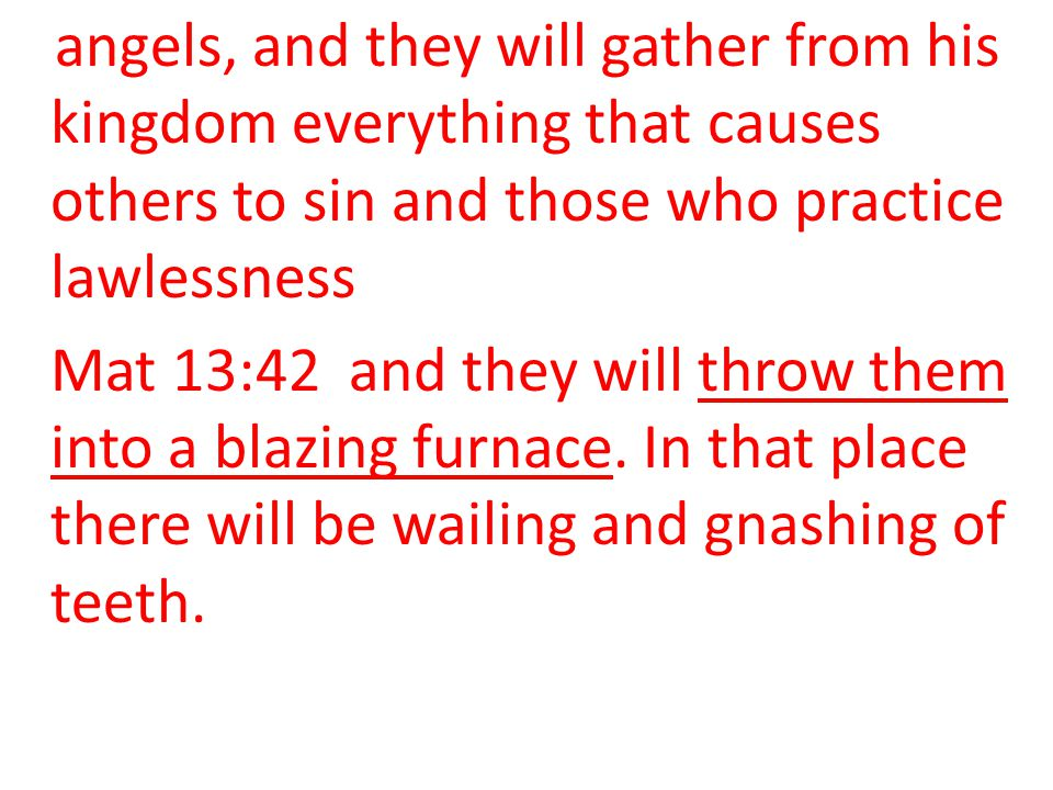 angels, and they will gather from his kingdom everything that causes others to sin and those who practice lawlessness Mat 13:42 and they will throw them into a blazing furnace.