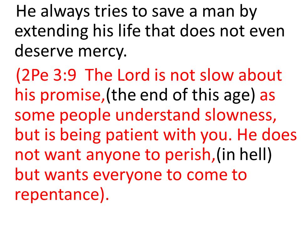He always tries to save a man by extending his life that does not even deserve mercy.