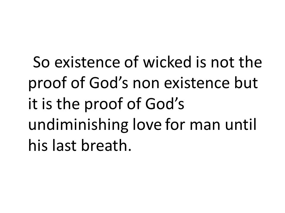 So existence of wicked is not the proof of God's non existence but it is the proof of God's undiminishing love for man until his last breath.