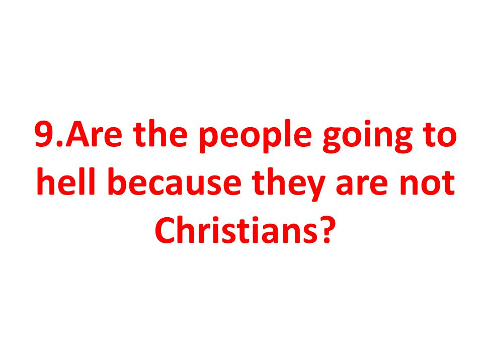 9.Are the people going to hell because they are not Christians