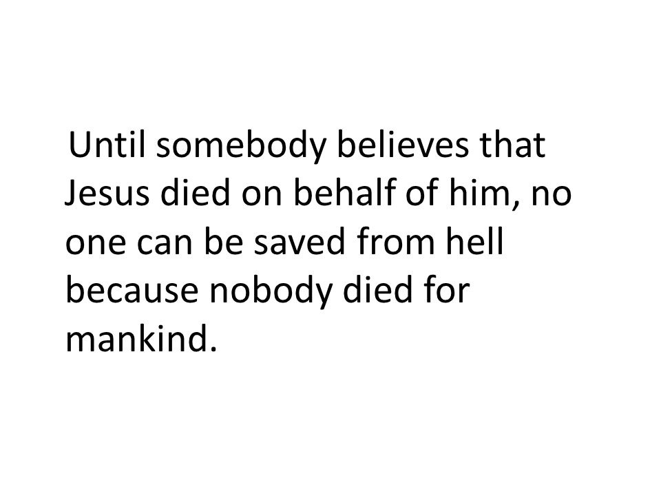 Until somebody believes that Jesus died on behalf of him, no one can be saved from hell because nobody died for mankind.