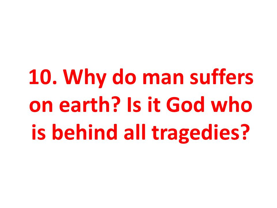 10. Why do man suffers on earth Is it God who is behind all tragedies
