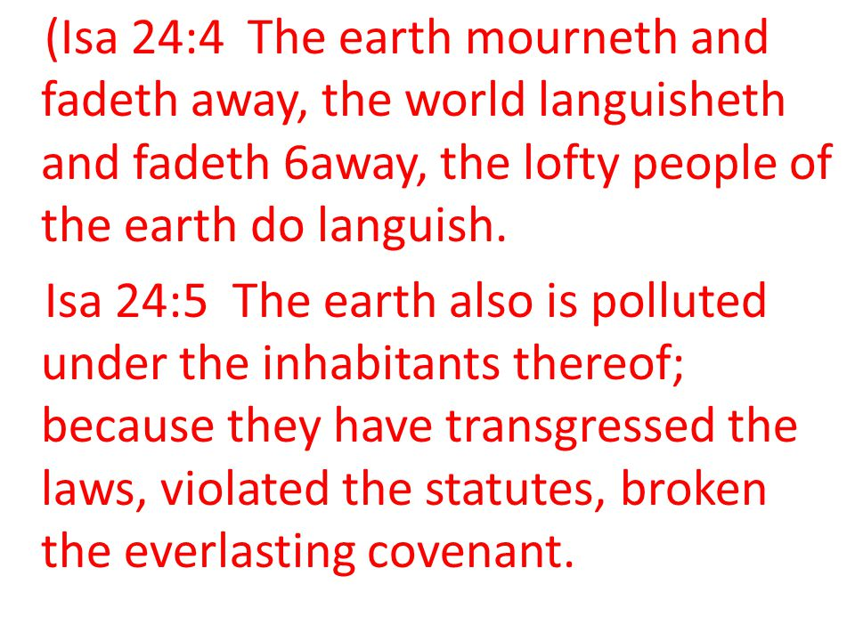 (Isa 24:4 The earth mourneth and fadeth away, the world languisheth and fadeth 6away, the lofty people of the earth do languish.