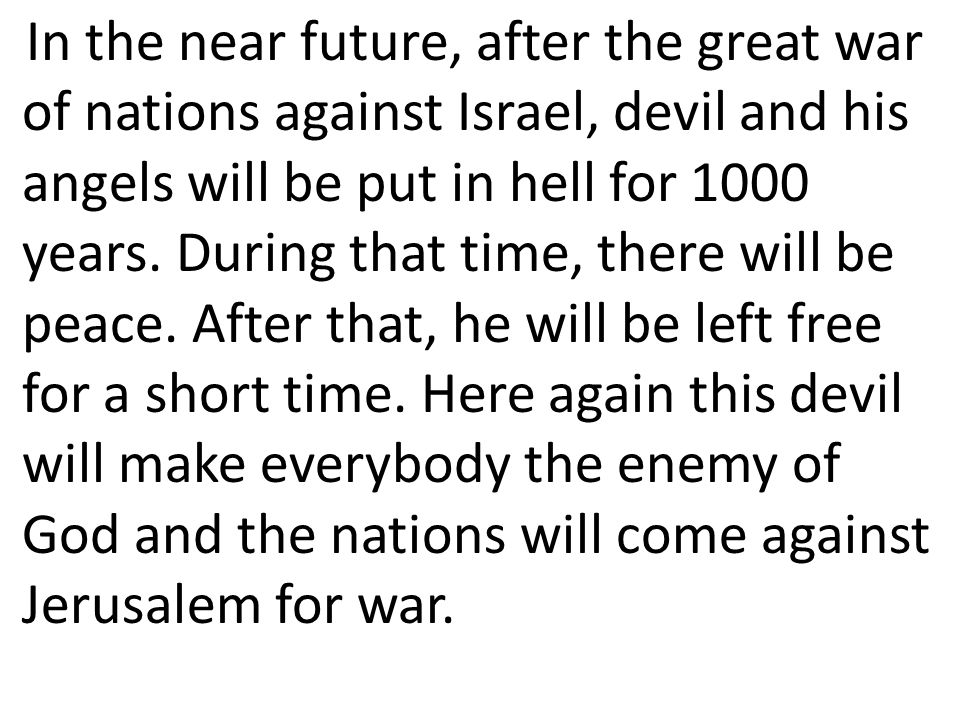 In the near future, after the great war of nations against Israel, devil and his angels will be put in hell for 1000 years.
