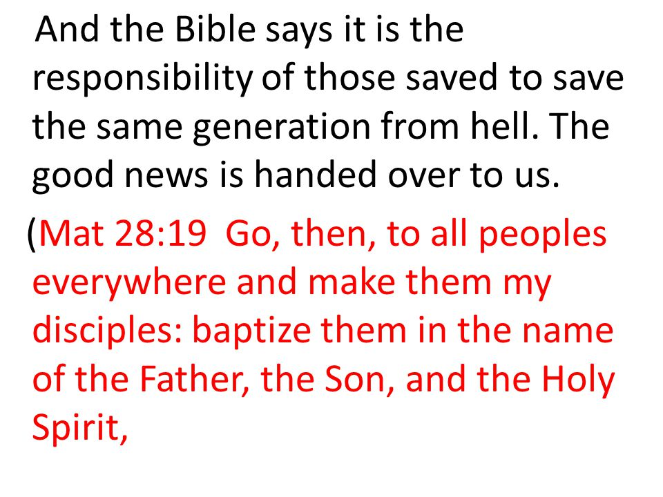 And the Bible says it is the responsibility of those saved to save the same generation from hell.