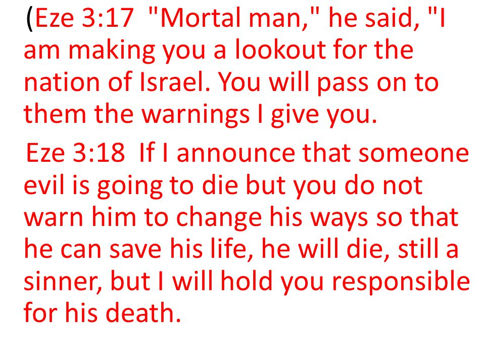 (Eze 3:17 Mortal man, he said, I am making you a lookout for the nation of Israel. You will pass on to them the warnings I give you.
