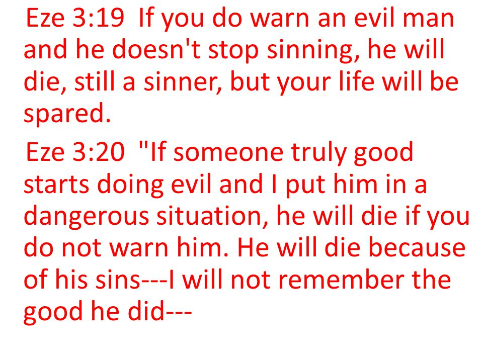 Eze 3:19 If you do warn an evil man and he doesn t stop sinning, he will die, still a sinner, but your life will be spared.