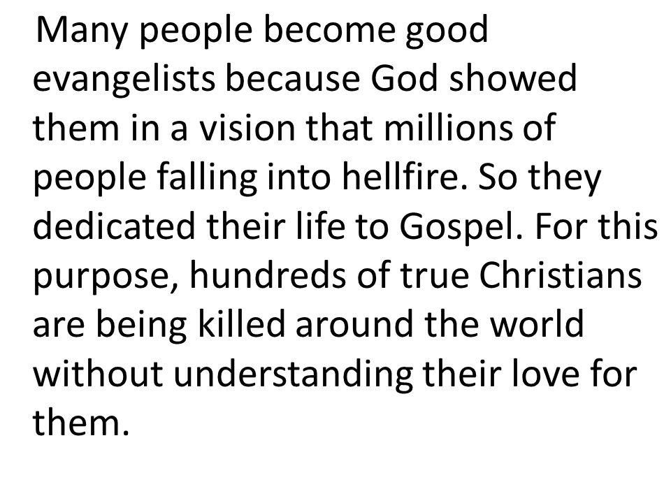 Many people become good evangelists because God showed them in a vision that millions of people falling into hellfire.