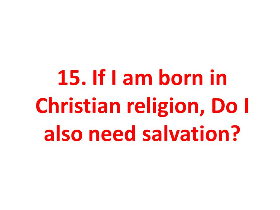 15. If I am born in Christian religion, Do I also need salvation