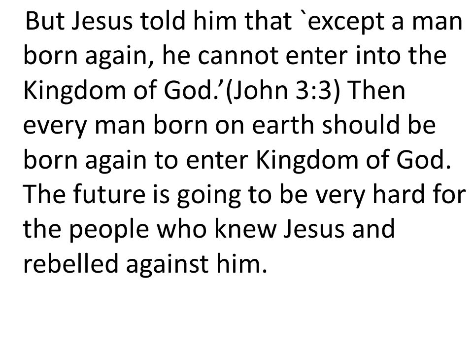 But Jesus told him that `except a man born again, he cannot enter into the Kingdom of God.'(John 3:3) Then every man born on earth should be born again to enter Kingdom of God.