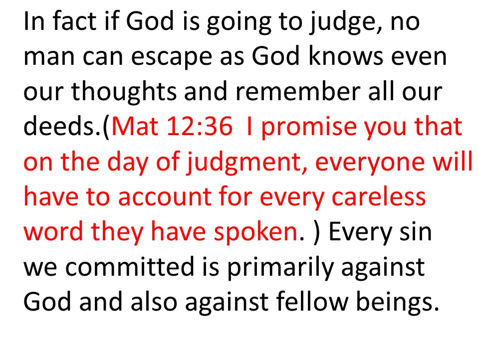 In fact if God is going to judge, no man can escape as God knows even our thoughts and remember all our deeds.(Mat 12:36 I promise you that on the day of judgment, everyone will have to account for every careless word they have spoken.