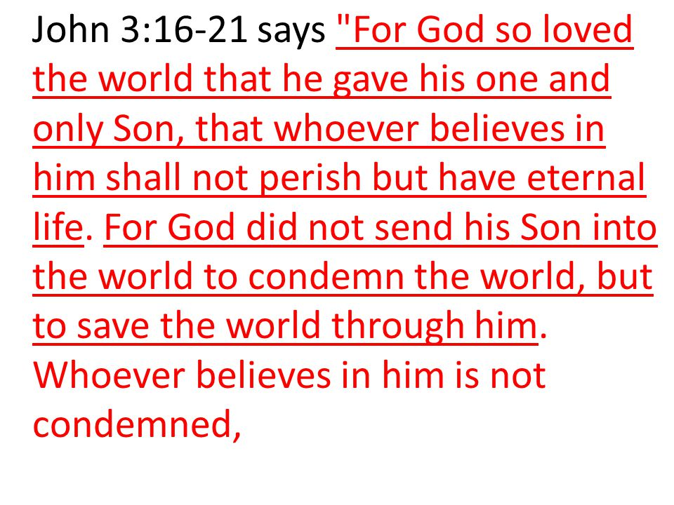 John 3:16-21 says For God so loved the world that he gave his one and only Son, that whoever believes in him shall not perish but have eternal life.