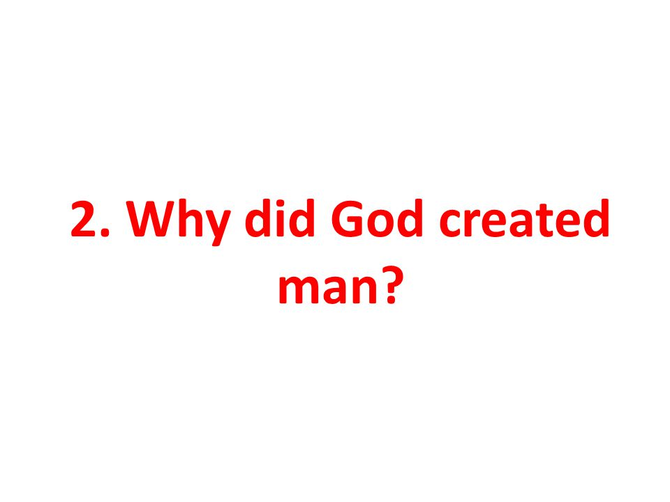 2. Why did God created man
