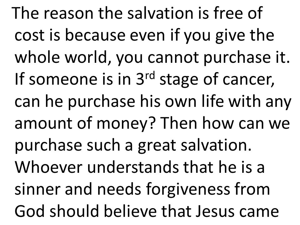 The reason the salvation is free of cost is because even if you give the whole world, you cannot purchase it.