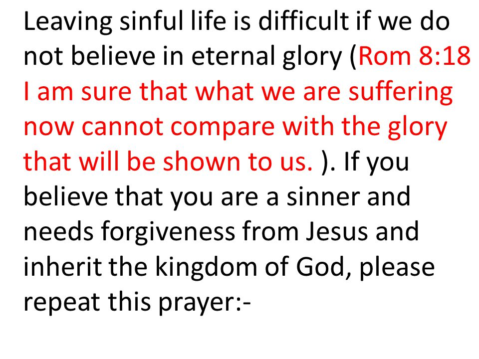 Leaving sinful life is difficult if we do not believe in eternal glory (Rom 8:18 I am sure that what we are suffering now cannot compare with the glory that will be shown to us.