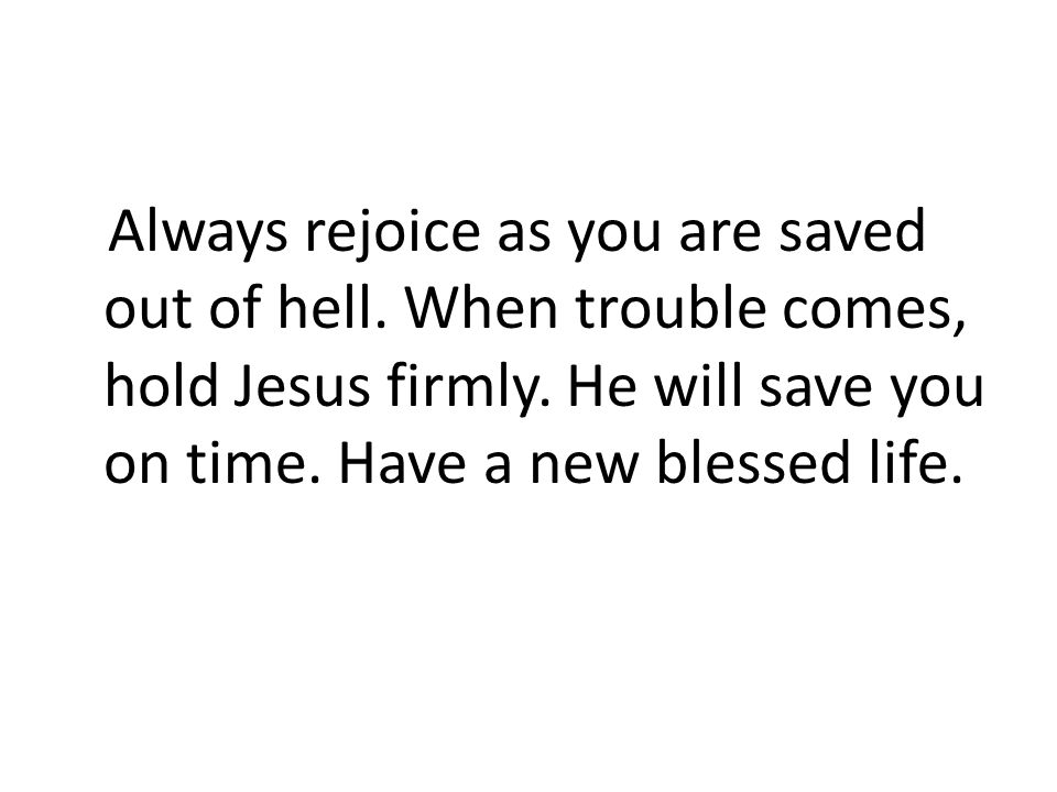 Always rejoice as you are saved out of hell