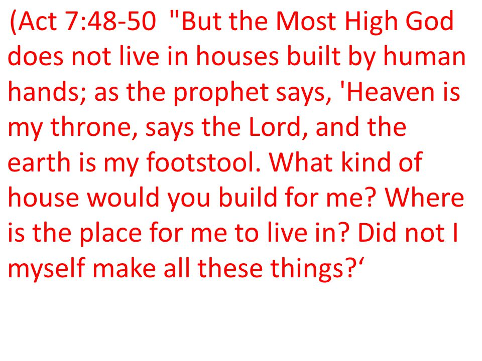 (Act 7:48-50 But the Most High God does not live in houses built by human hands; as the prophet says, Heaven is my throne, says the Lord, and the earth is my footstool.