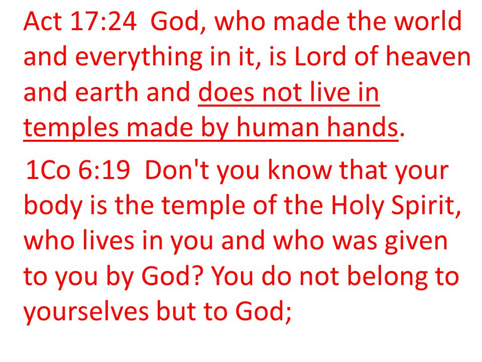 Act 17:24 God, who made the world and everything in it, is Lord of heaven and earth and does not live in temples made by human hands.