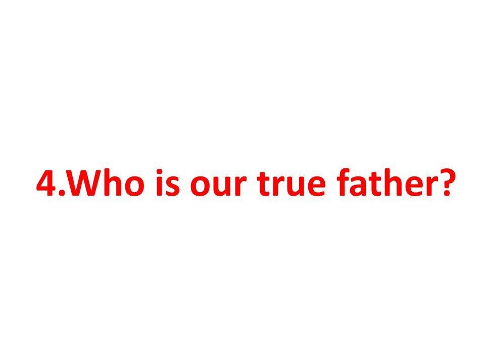 4.Who is our true father