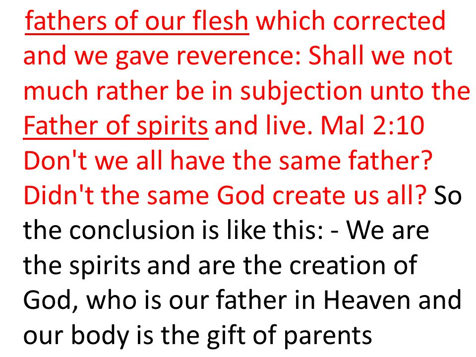fathers of our flesh which corrected and we gave reverence: Shall we not much rather be in subjection unto the Father of spirits and live.