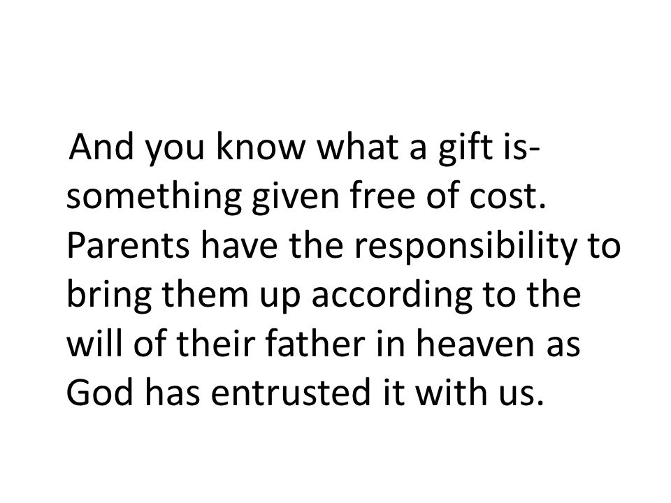 And you know what a gift is- something given free of cost