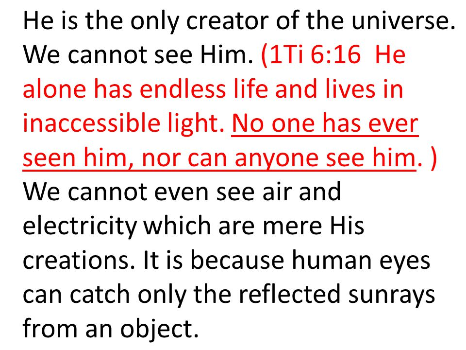 He is the only creator of the universe. We cannot see Him