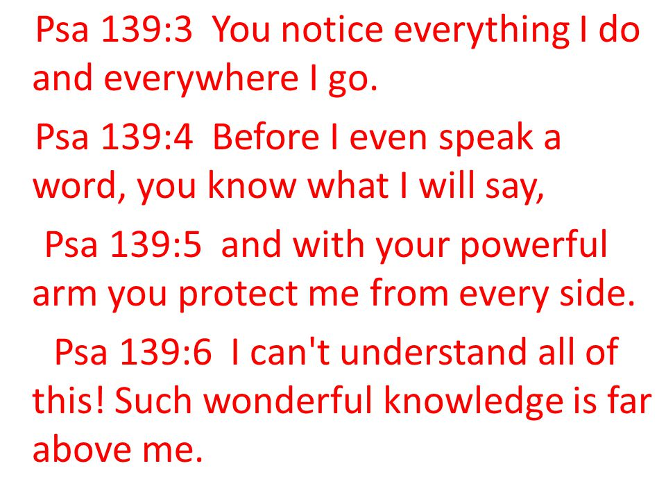 Psa 139:3 You notice everything I do and everywhere I go