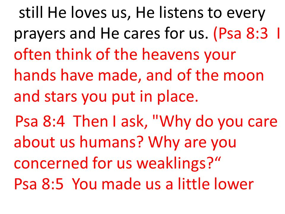 still He loves us, He listens to every prayers and He cares for us