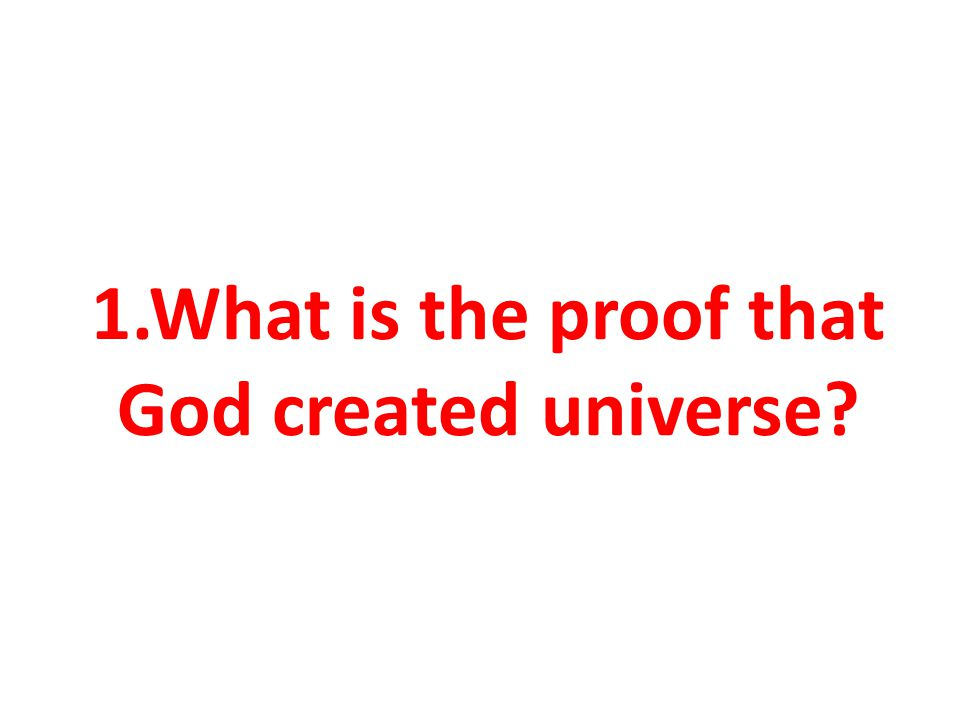 1.What is the proof that God created universe