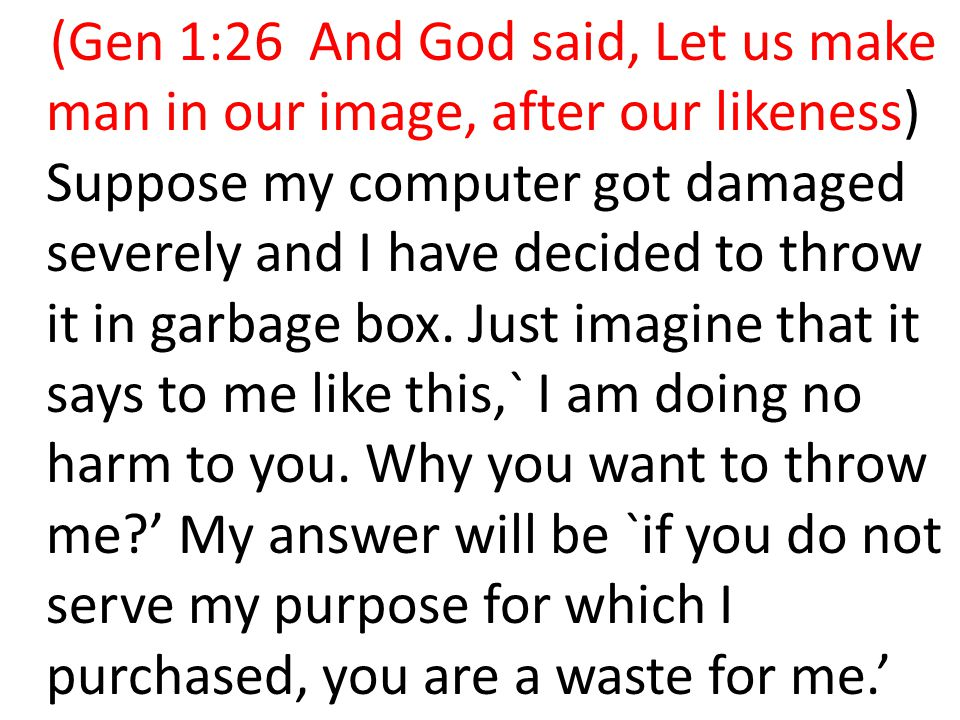 (Gen 1:26 And God said, Let us make man in our image, after our likeness) Suppose my computer got damaged severely and I have decided to throw it in garbage box.
