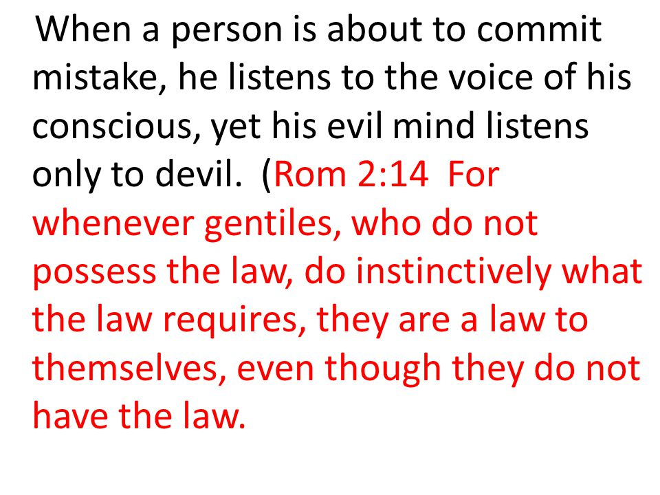 When a person is about to commit mistake, he listens to the voice of his conscious, yet his evil mind listens only to devil.