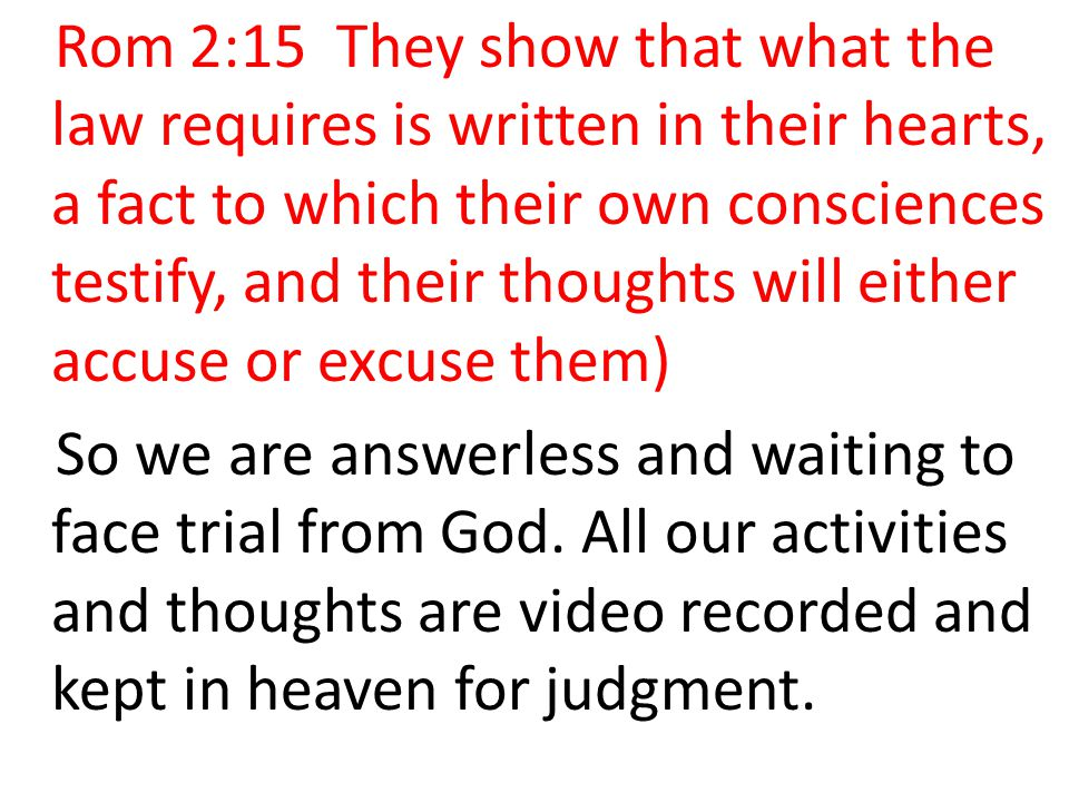 Rom 2:15 They show that what the law requires is written in their hearts, a fact to which their own consciences testify, and their thoughts will either accuse or excuse them)