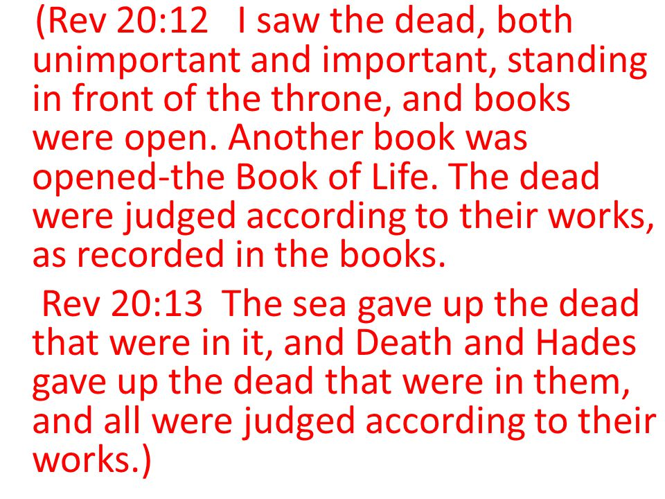 (Rev 20:12 I saw the dead, both unimportant and important, standing in front of the throne, and books were open. Another book was opened-the Book of Life. The dead were judged according to their works, as recorded in the books.