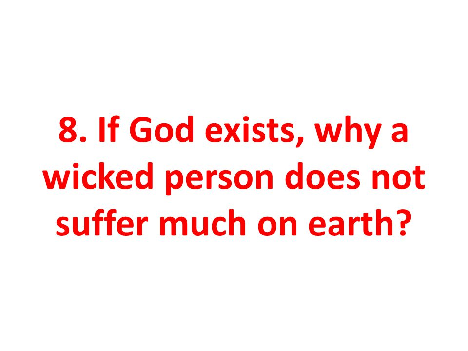 8. If God exists, why a wicked person does not suffer much on earth
