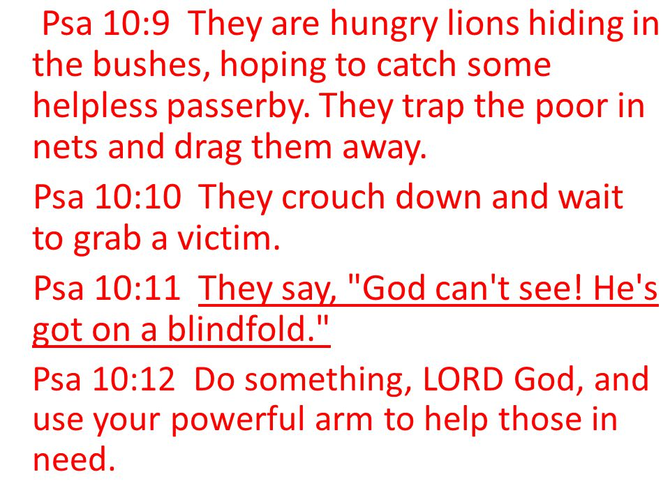 Psa 10:10 They crouch down and wait to grab a victim.