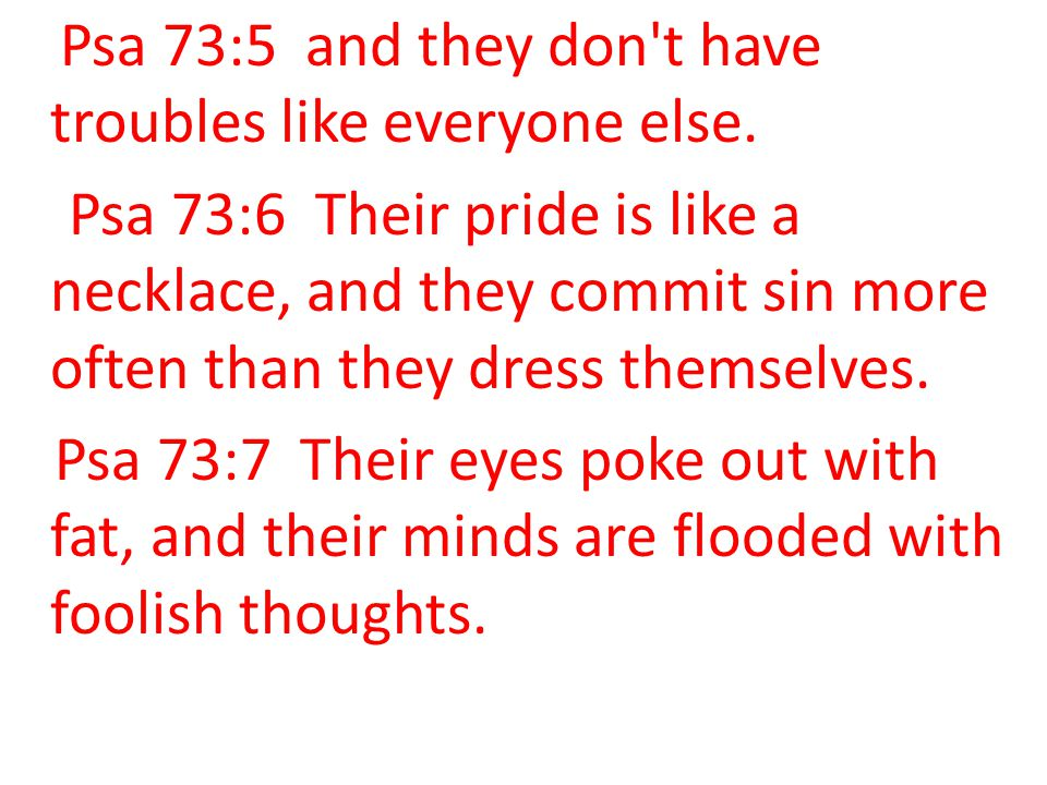 Psa 73:5 and they don t have troubles like everyone else.