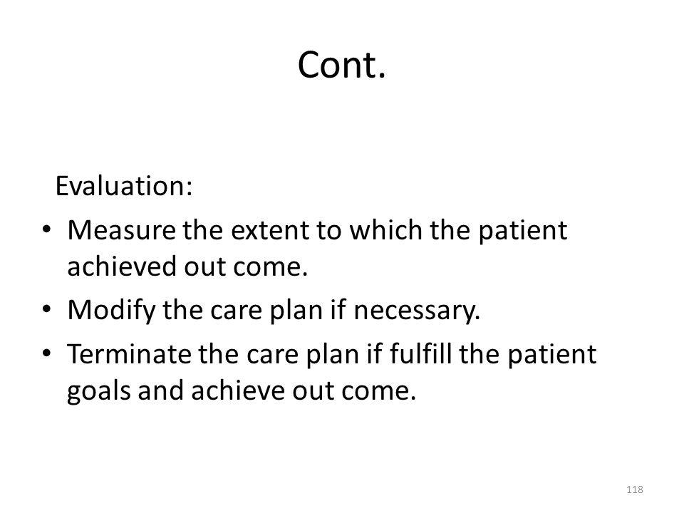 Cont. Evaluation: Measure the extent to which the patient achieved out come. Modify the care plan if necessary.