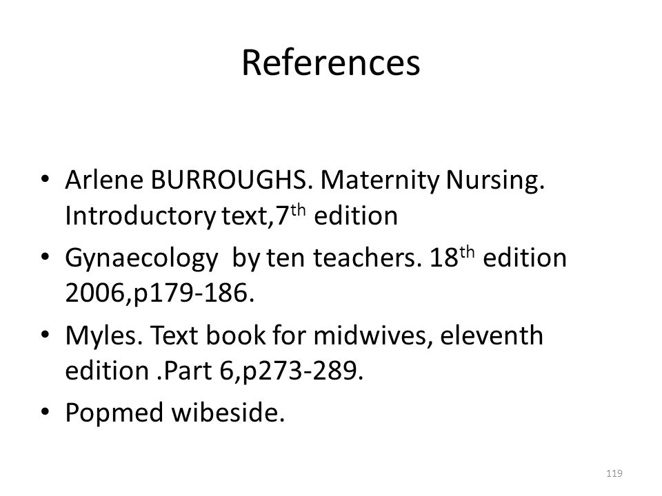 References Arlene BURROUGHS. Maternity Nursing. Introductory text,7th edition. Gynaecology by ten teachers. 18th edition 2006,p179-186.