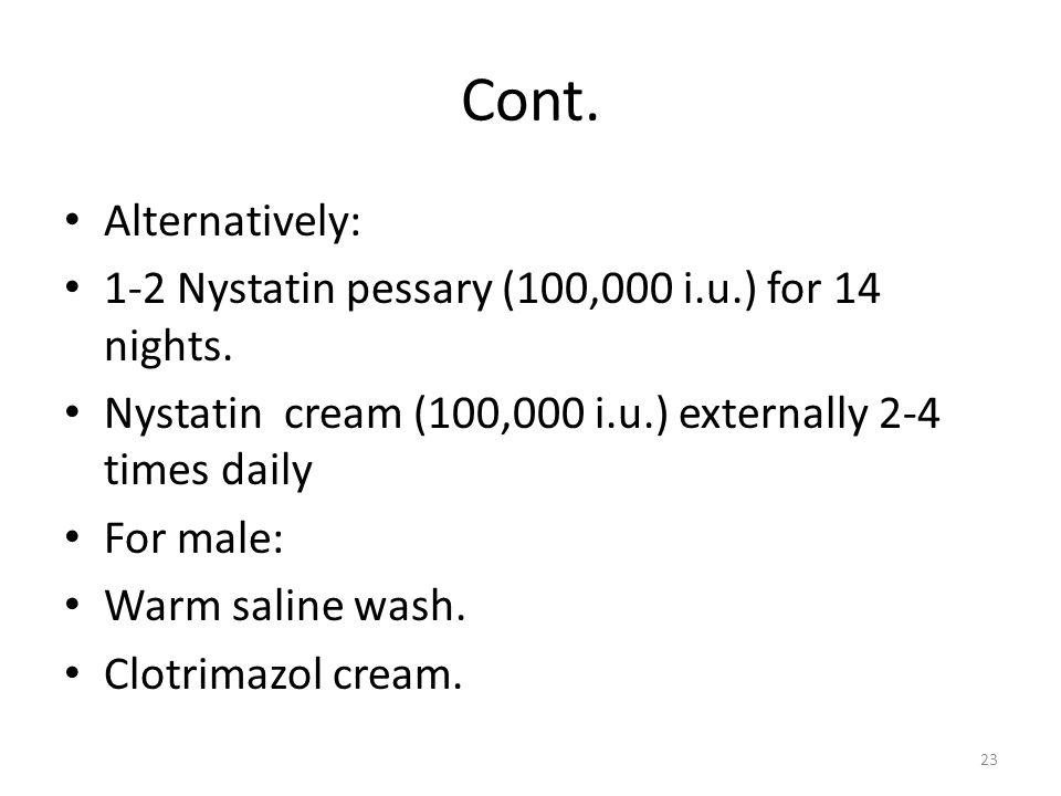 Cont. Alternatively: 1-2 Nystatin pessary (100,000 i.u.) for 14 nights. Nystatin cream (100,000 i.u.) externally 2-4 times daily.